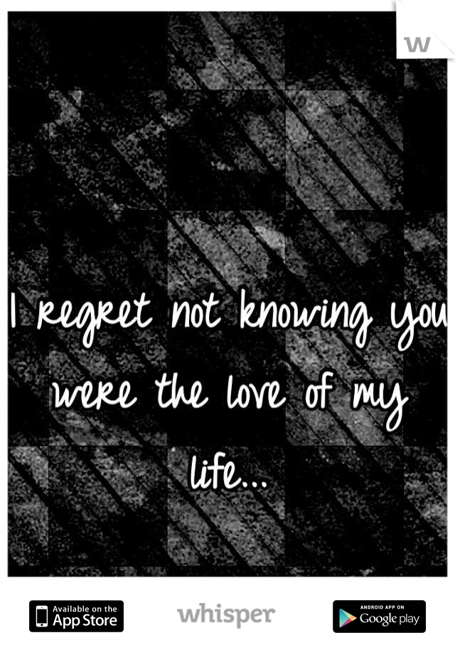 I regret not knowing you were the love of my life...