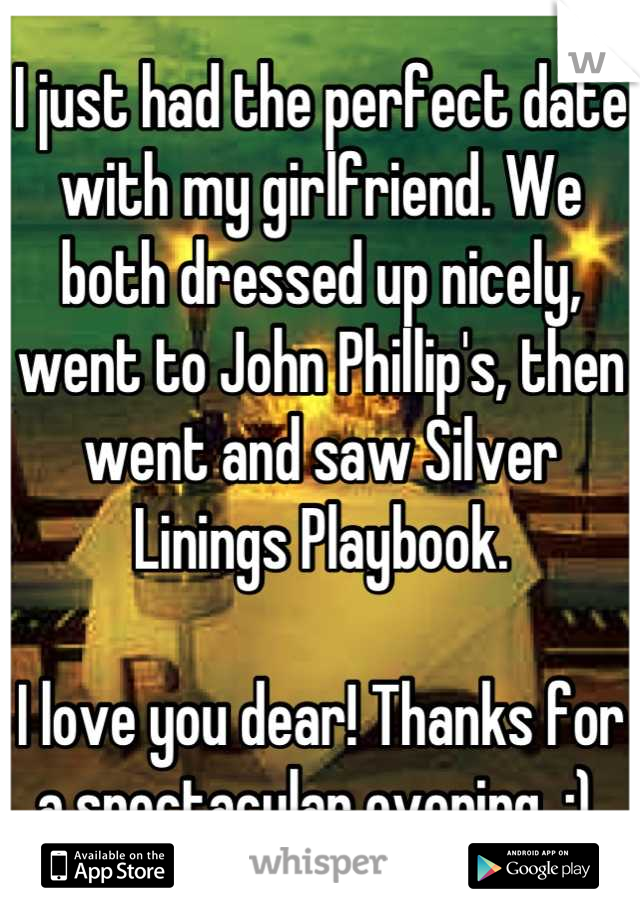 I just had the perfect date with my girlfriend. We both dressed up nicely, went to John Phillip's, then went and saw Silver Linings Playbook.  I love you dear! Thanks for a spectacular evening. :)