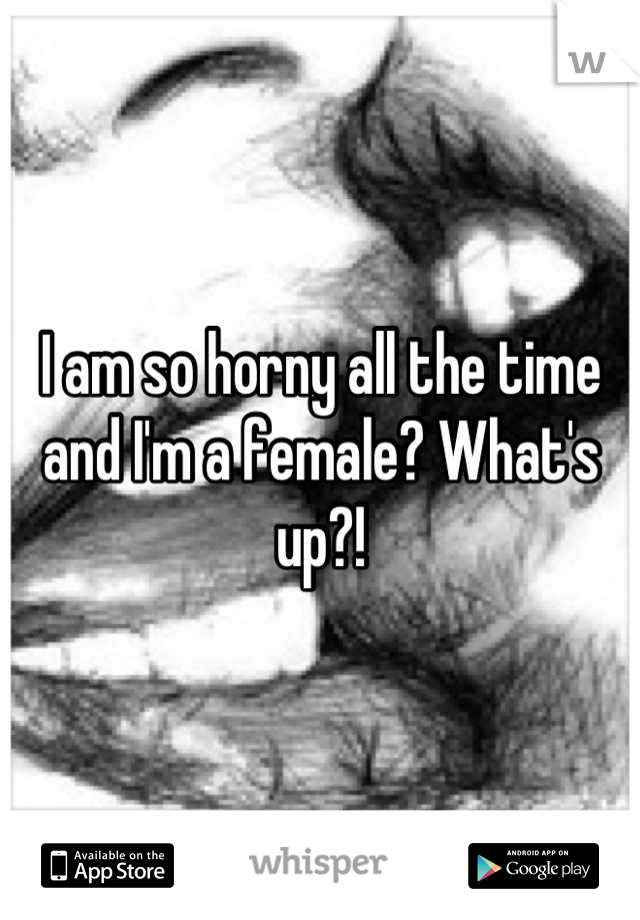 I am so horny all the time and I'm a female? What's up?!