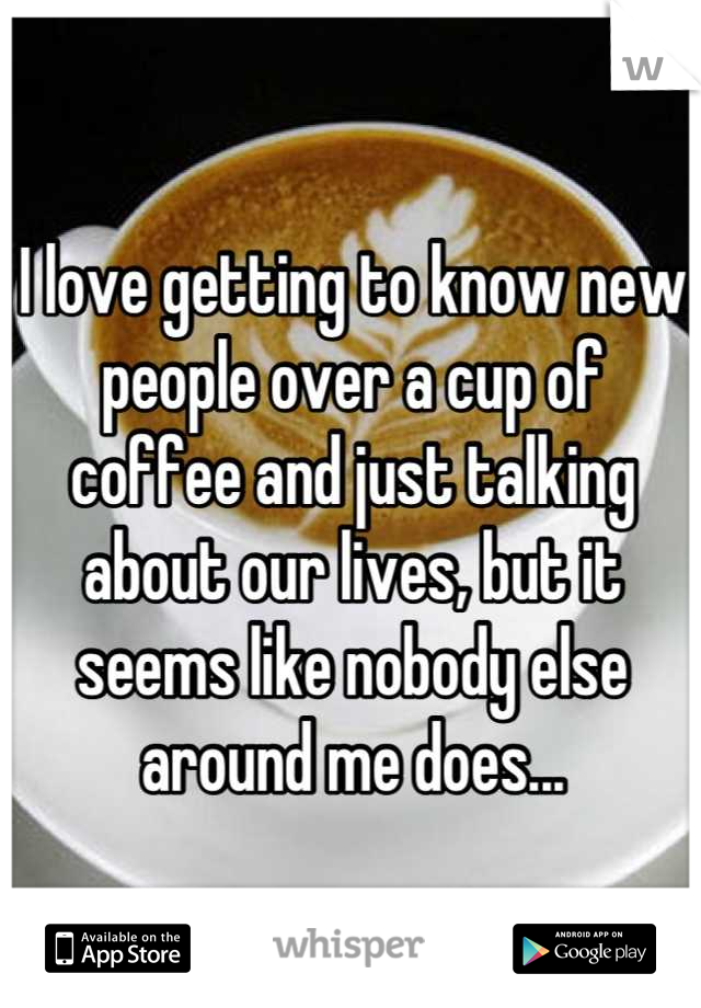 I love getting to know new people over a cup of coffee and just talking about our lives, but it seems like nobody else around me does...
