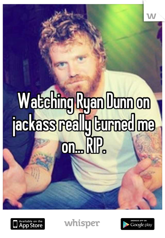Watching Ryan Dunn on jackass really turned me on... RIP.