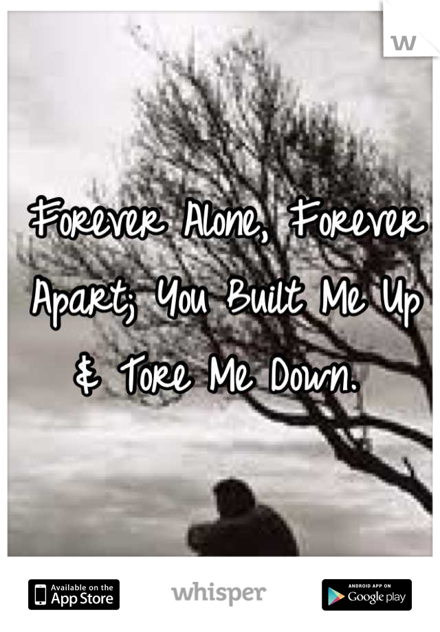 Forever Alone, Forever Apart; You Built Me Up & Tore Me Down.