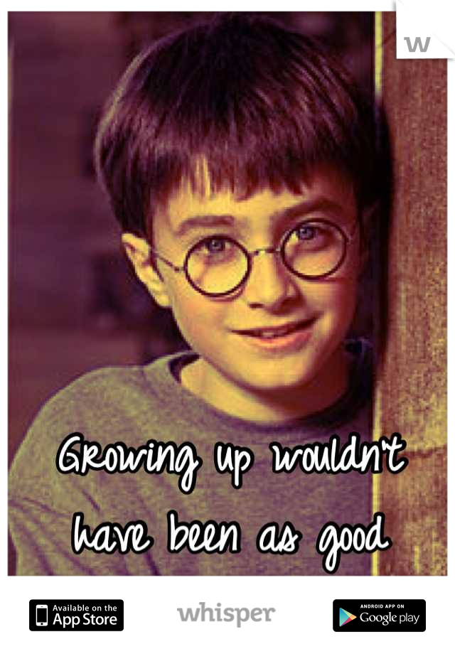 Growing up wouldn't have been as good without him.