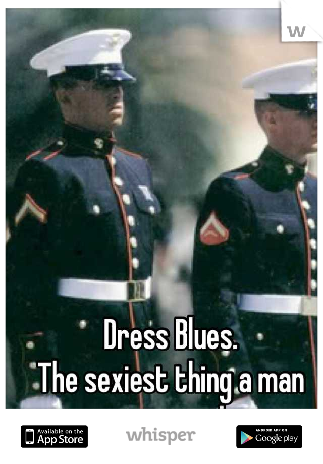 Dress Blues. The sexiest thing a man can wear!