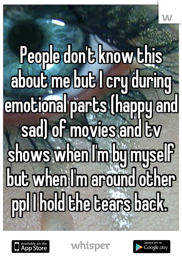 People don't know this about me but I cry during emotional parts (happy and sad) of movies and tv shows when I'm by myself but when I'm around other ppl I hold the tears back.
