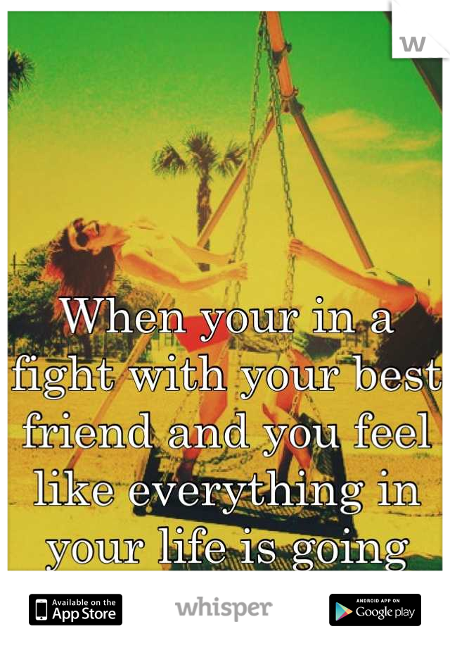 When your in a fight with your best friend and you feel like everything in your life is going downhill :/