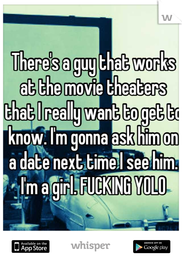 There's a guy that works at the movie theaters that I really want to get to know. I'm gonna ask him on a date next time I see him. I'm a girl. FUCKING YOLO
