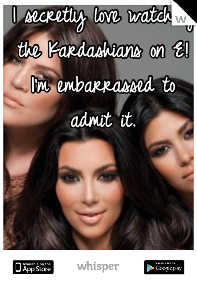 I secretly love watching the Kardashians on E! I'm embarrassed to admit it.