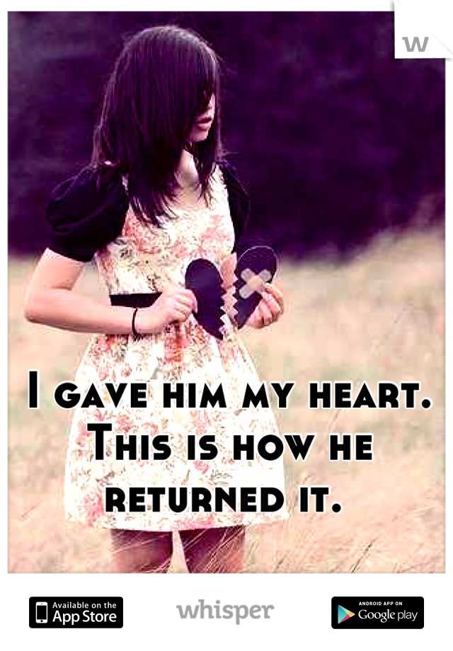 I gave him my heart. This is how he returned it.