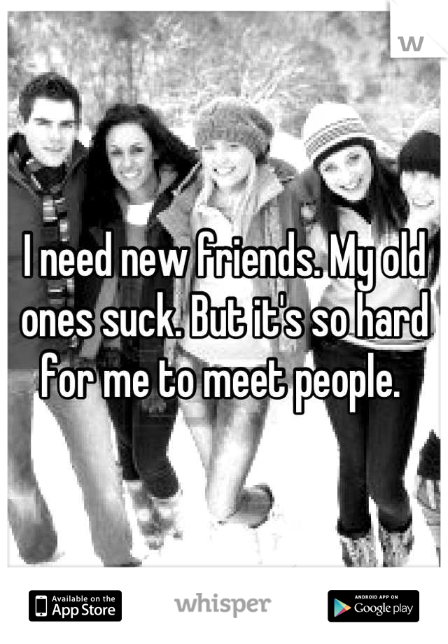 I need new friends. My old ones suck. But it's so hard for me to meet people.