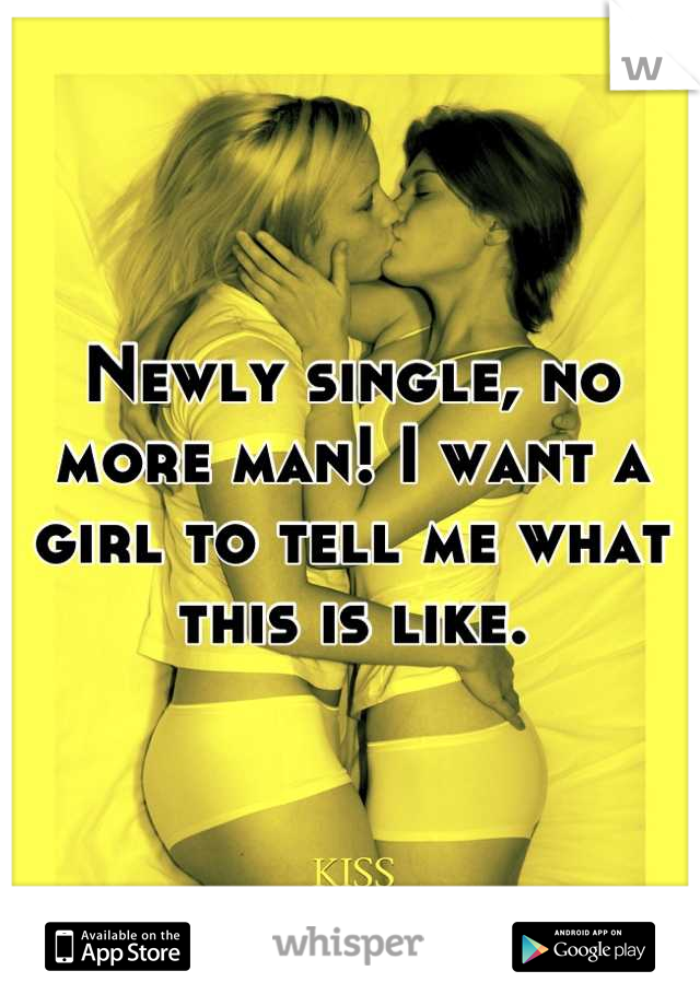 Newly single, no more man! I want a girl to tell me what this is like.