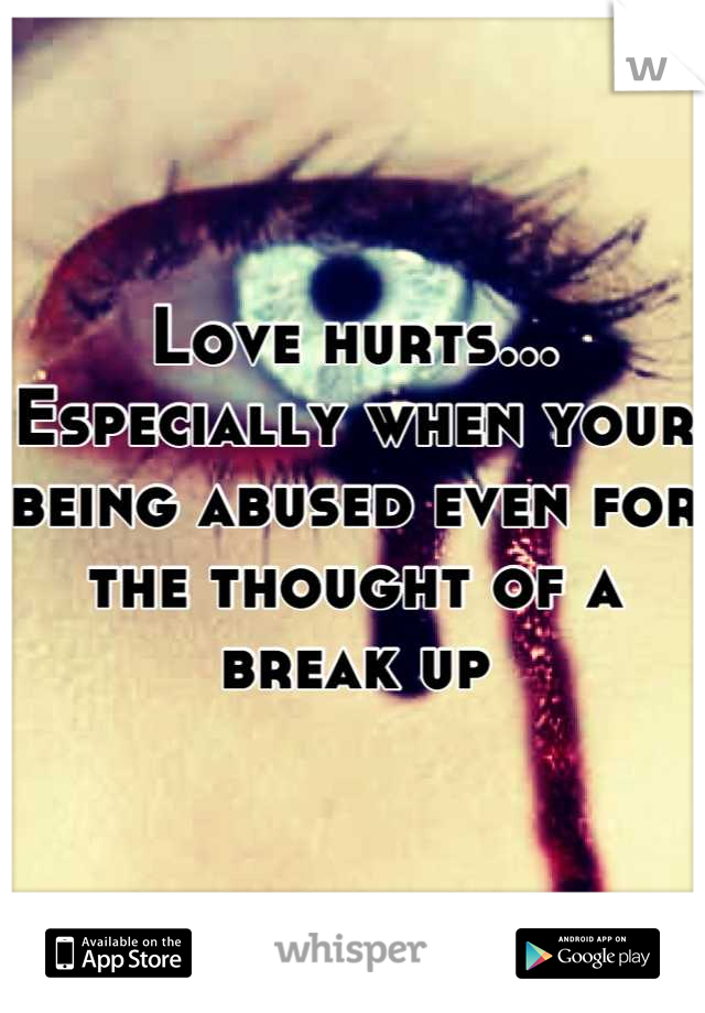 Love hurts... Especially when your being abused even for the thought of a break up