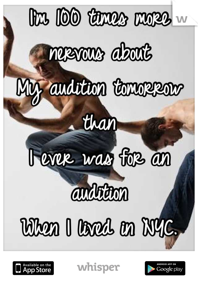 I'm 100 times more nervous about My audition tomorrow than I ever was for an audition When I lived in NYC.  What's wrong with me?!?!
