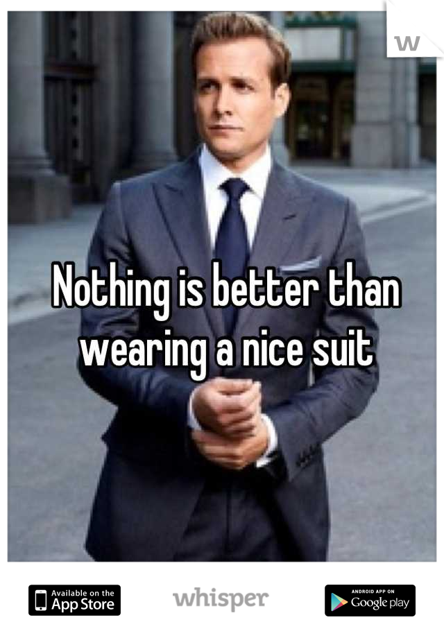 Nothing is better than wearing a nice suit