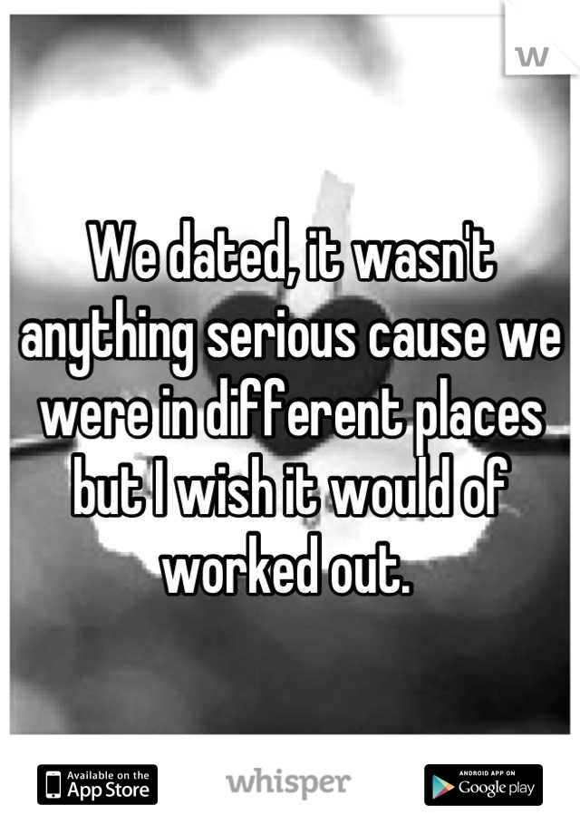 We dated, it wasn't anything serious cause we were in different places but I wish it would of worked out.