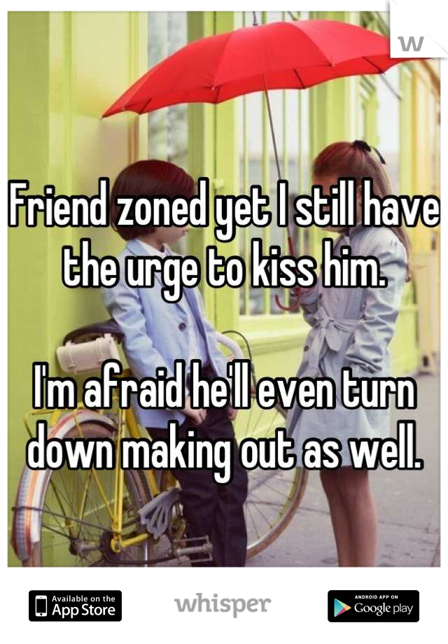 Friend zoned yet I still have the urge to kiss him.   I'm afraid he'll even turn down making out as well.