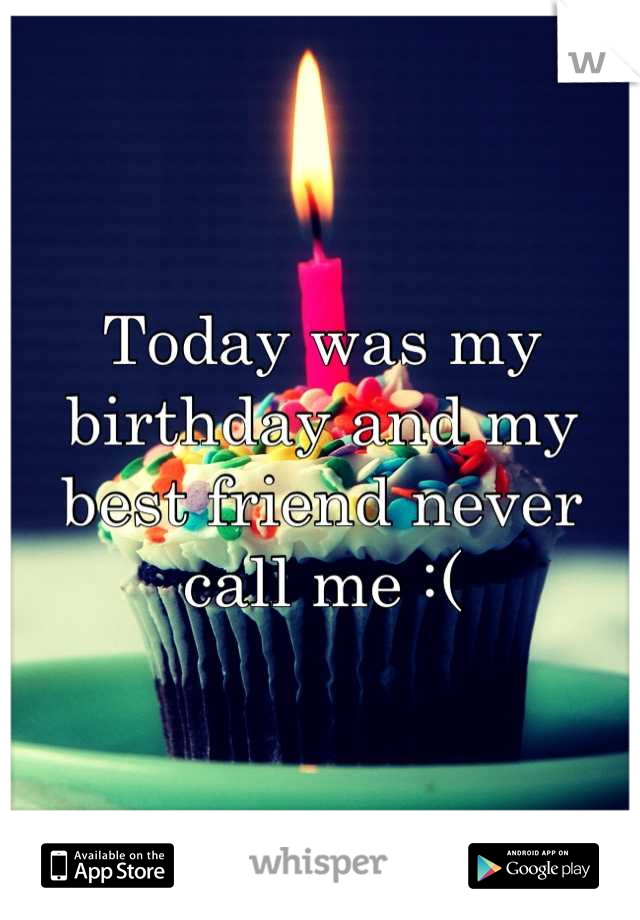 Today was my birthday and my best friend never call me :(