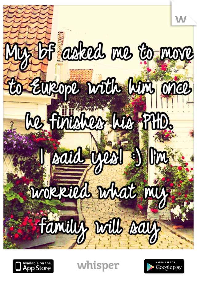 My bf asked me to move to Europe with him once he finishes his PHD.  I said yes! :) I'm worried what my family will say