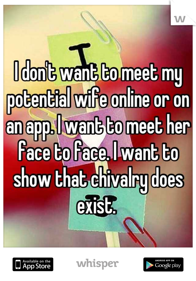 I don't want to meet my potential wife online or on an app. I want to meet her face to face. I want to show that chivalry does exist.