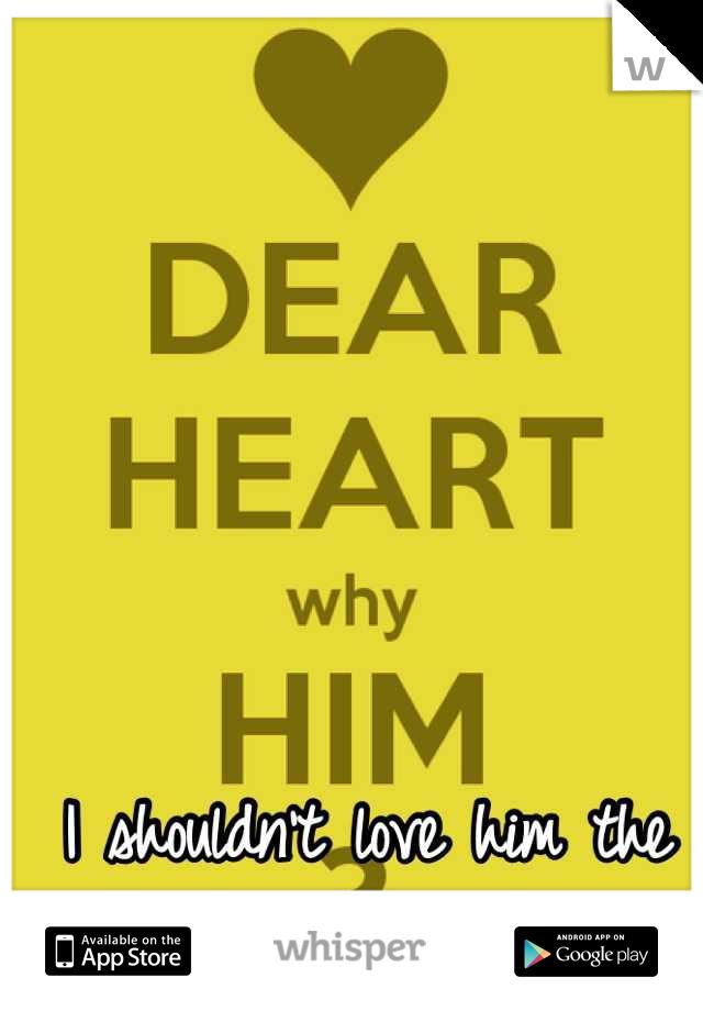 I shouldn't love him the way I do.