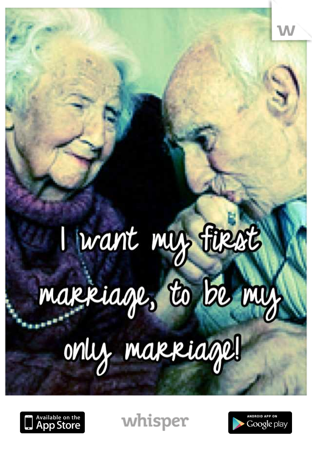 I want my first marriage, to be my only marriage!