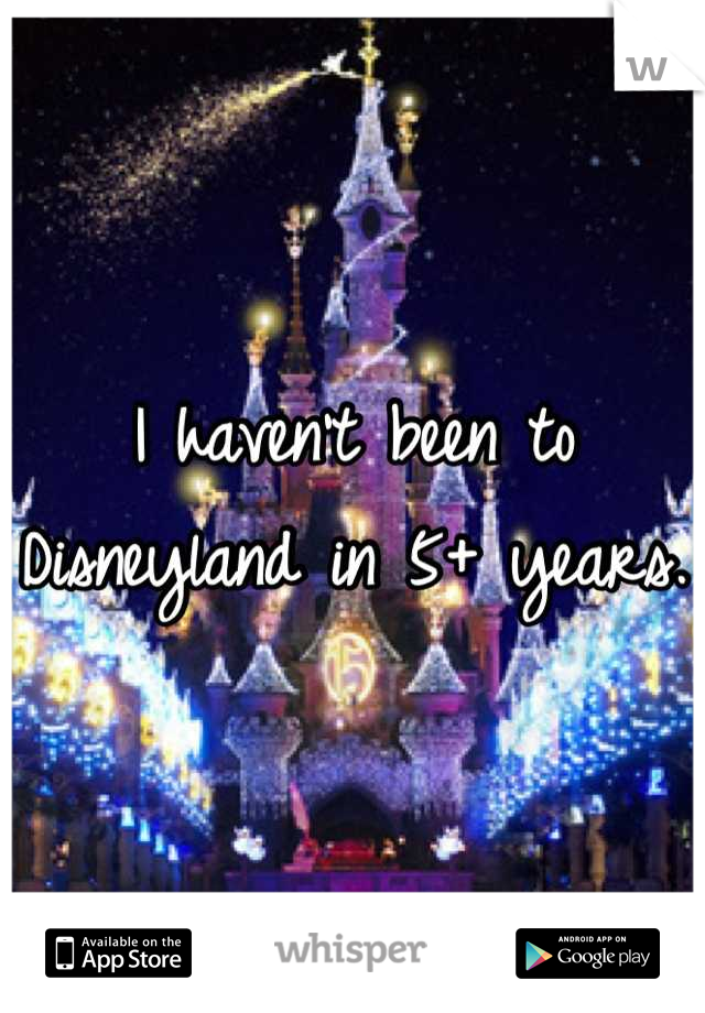 I haven't been to Disneyland in 5+ years.