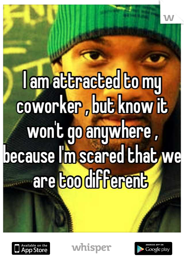 I am attracted to my coworker , but know it won't go anywhere , because I'm scared that we are too different