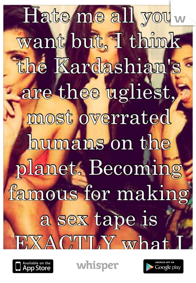 Hate me all you want but, I think the Kardashian's are thee ugliest, most overrated humans on the planet. Becoming famous for making a sex tape is EXACTLY what I want my daughter to do.. Not.