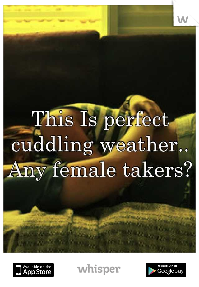 This Is perfect cuddling weather.. Any female takers?
