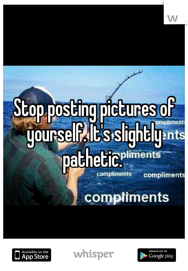 Stop posting pictures of yourself. It's slightly pathetic.