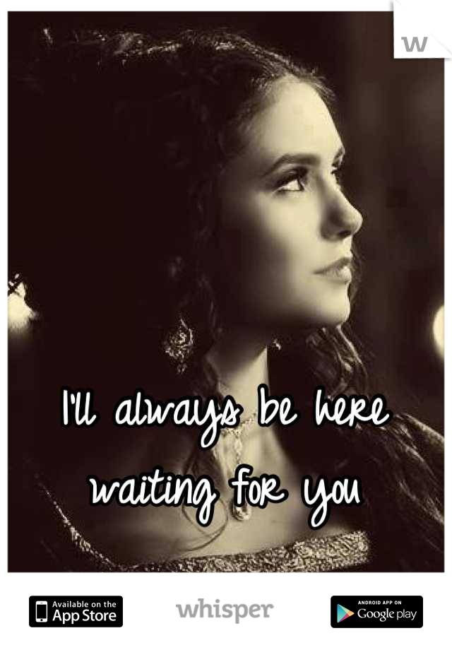 I'll always be here waiting for you