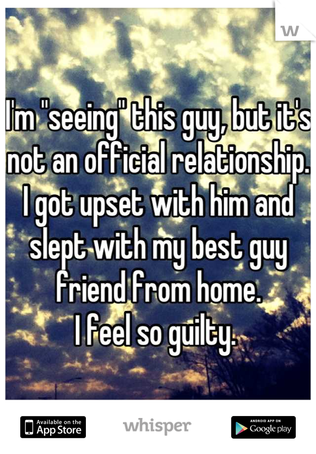 "I'm ""seeing"" this guy, but it's not an official relationship.  I got upset with him and slept with my best guy friend from home.  I feel so guilty."