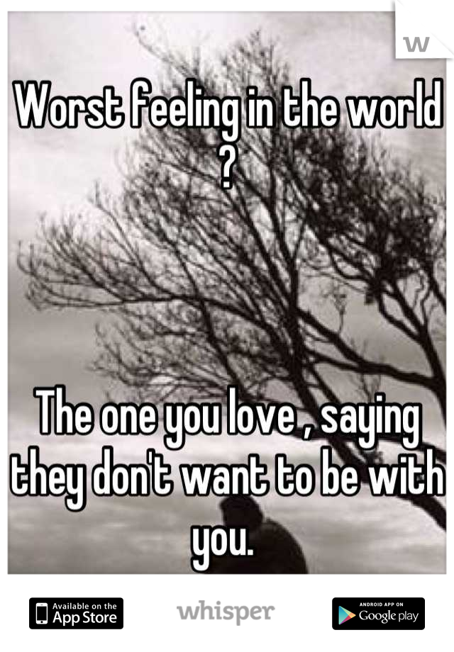 Worst feeling in the world ?     The one you love , saying they don't want to be with you.