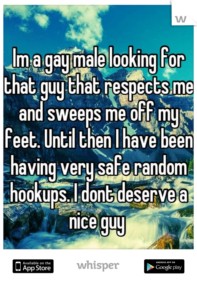 Im a gay male looking for that guy that respects me and sweeps me off my feet. Until then I have been having very safe random hookups. I dont deserve a nice guy