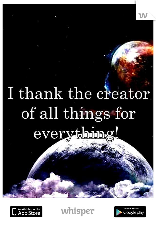 I thank the creator of all things for everything!