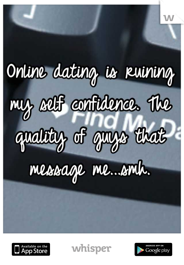 Online dating is ruining my self confidence. The quality of guys that message me...smh.