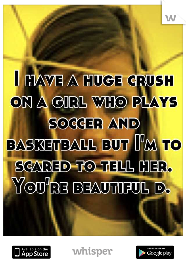 I have a huge crush on a girl who plays soccer and basketball but I'm to scared to tell her. You're beautiful d.