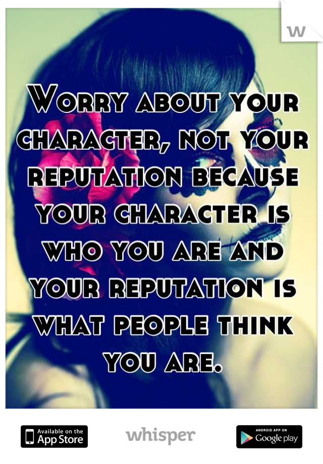 Worry about your character, not your reputation because your character is who you are and your reputation is what people think you are.