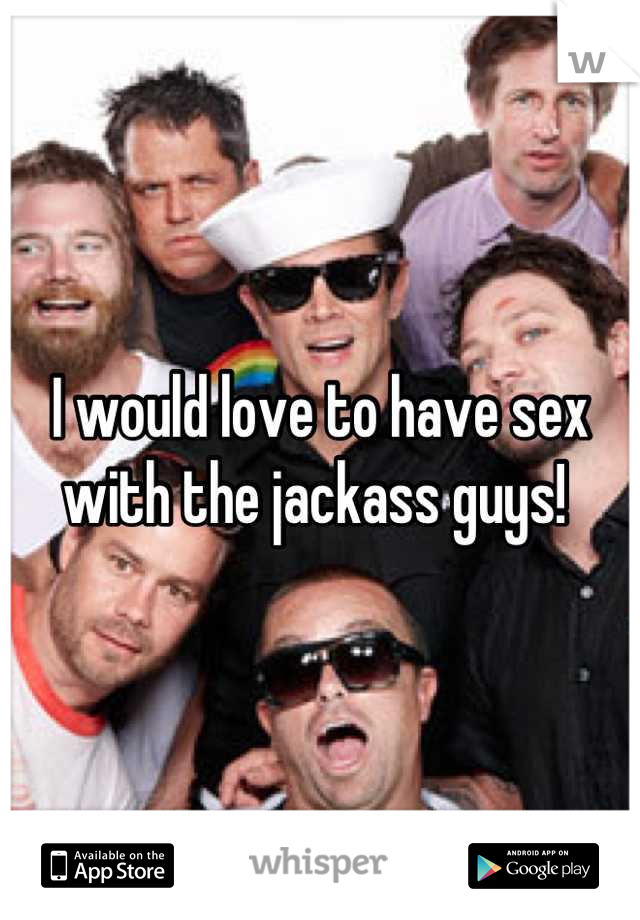 I would love to have sex with the jackass guys!