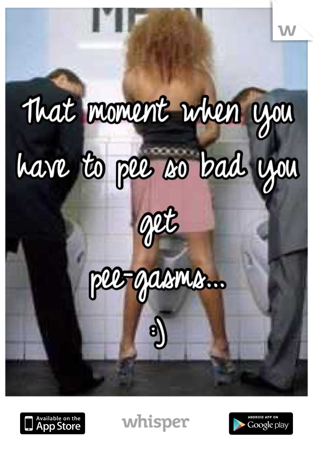 That moment when you have to pee so bad you get  pee-gasms...  :)