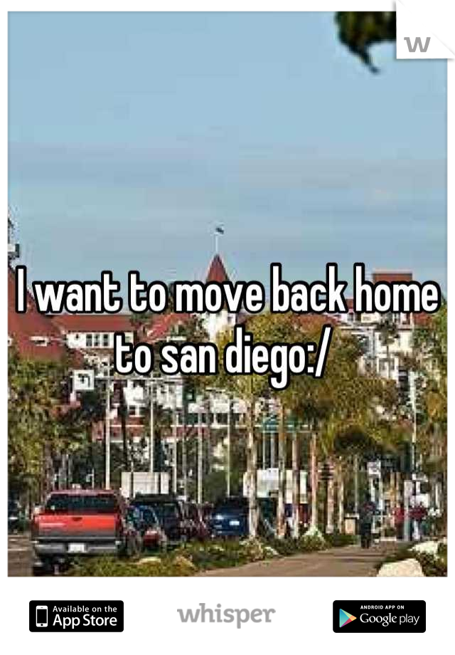 I want to move back home to san diego:/