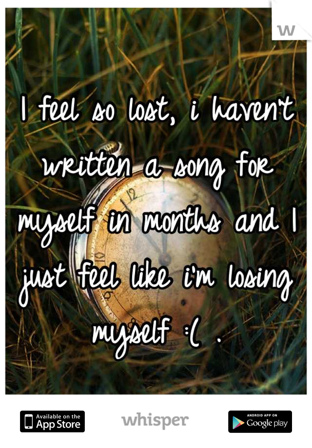 I feel so lost, i haven't written a song for myself in months and I just feel like i'm losing myself :( .