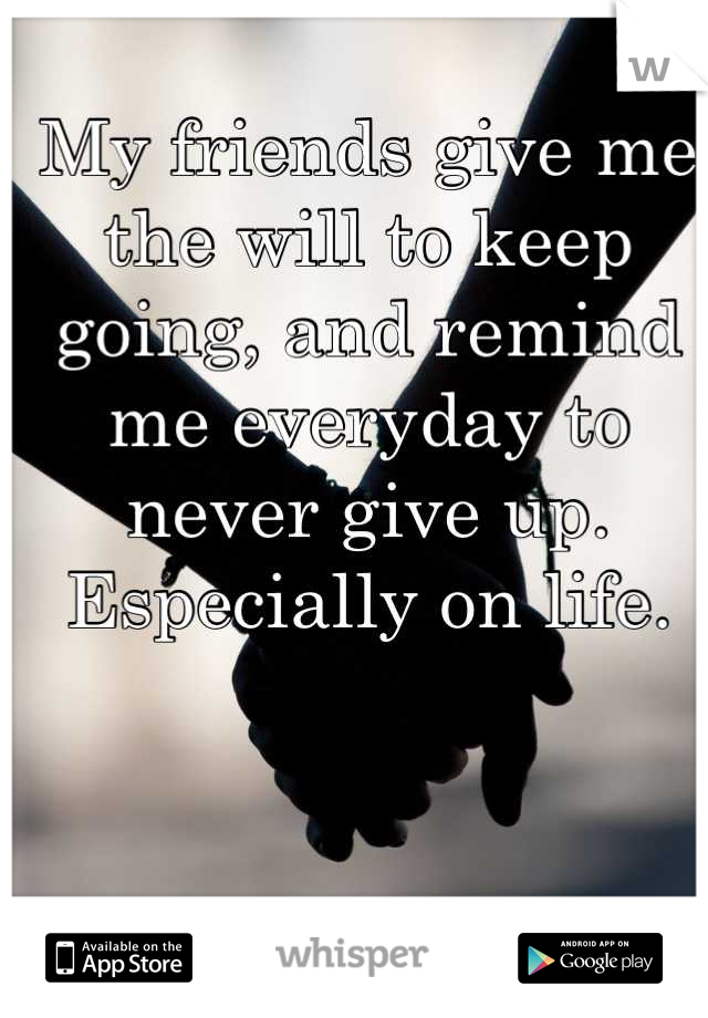 My friends give me the will to keep going, and remind me everyday to never give up. Especially on life.
