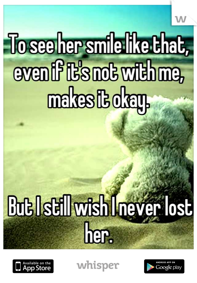 To see her smile like that, even if it's not with me, makes it okay.     But I still wish I never lost her.