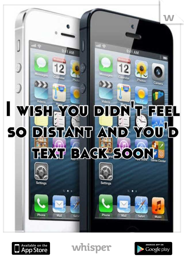 I wish you didn't feel so distant and you'd text back soon