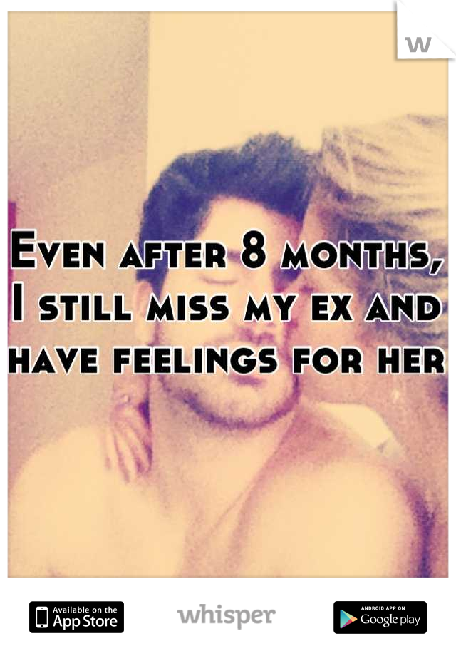 Even after 8 months, I still miss my ex and have feelings for her