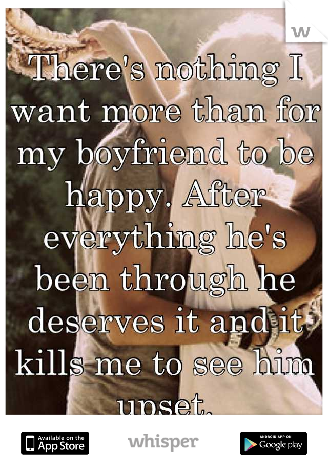 There's nothing I want more than for my boyfriend to be happy. After everything he's been through he deserves it and it kills me to see him upset.