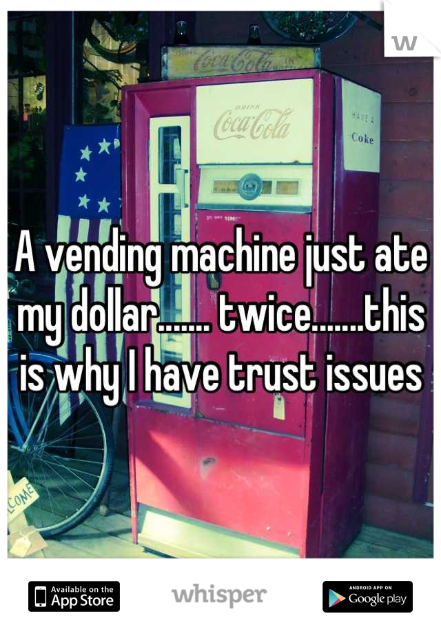 A vending machine just ate my dollar....... twice.......this is why I have trust issues