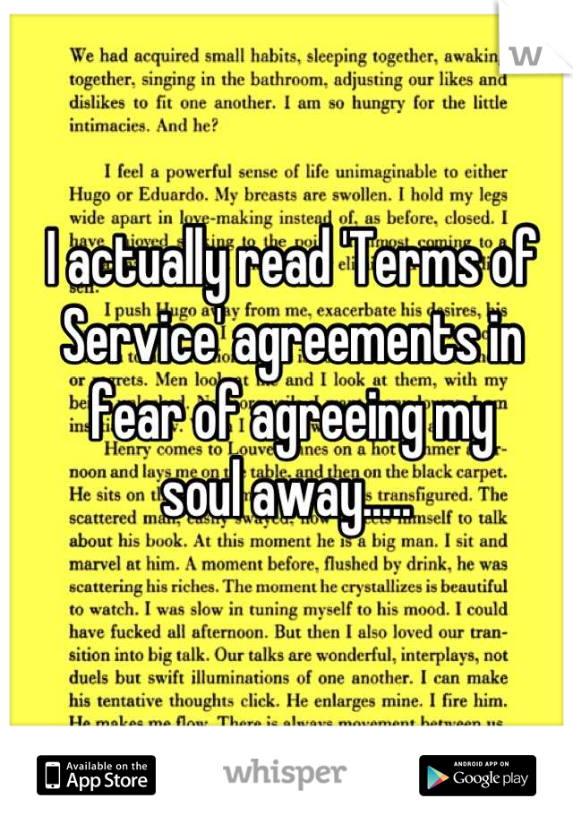 I actually read 'Terms of Service' agreements in fear of agreeing my  soul away.....