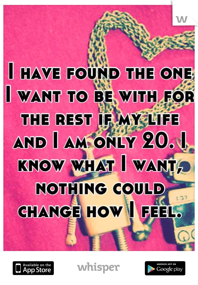 I have found the one I want to be with for the rest if my life and I am only 20. I know what I want, nothing could change how I feel.
